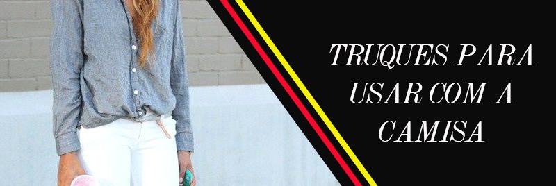 Dicas e truques de estilo para usar com a camisa social - Dicas de moda e estilo por Deisi Remus
